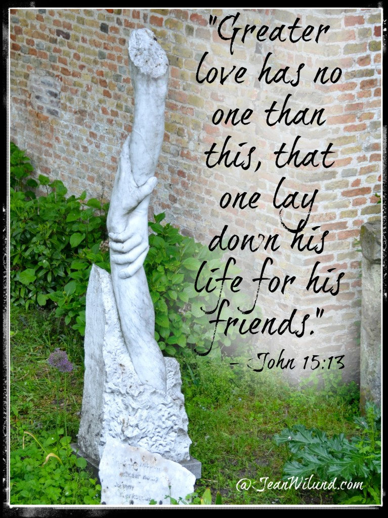 "John 15:13 -- ""Greater love has no one than this, that one lay down his life for his friends."""