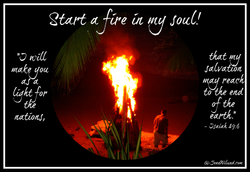 "Start a fire in my soul! (Isaiah 49:6 -- I will make you a light for the nations!"")"