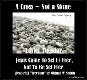 "Easter Tuesday ~ A Cross, Not a Stone ~ Jesus Came to Set us Free, Not to be Set Free (Featuring ""Freedom"" by Michael W. Smith)"