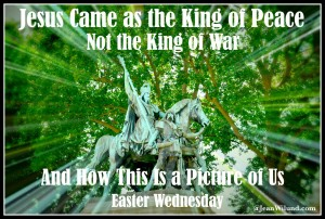 Easter Wednesday ~ Jesus Came as the King of Peace, Not the King of War, And How This is a Picture of us. (@JeanWilund.com)