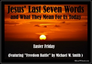 "Click to read post: Jesus' Last Seven Words and What They Mean To Us Today (Featuring ""Freedom Battle"" by Michael W. Smith)"