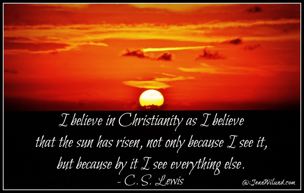 """Click Photo: """"I believe in Christianity as I believe that the sun has risen: not only because I see it, but because by it I see everything else."""" (CS Lewis) via www.JeanWilund.com"""