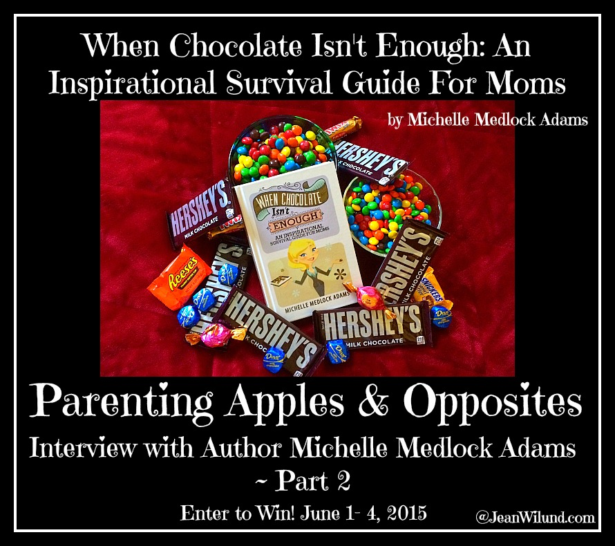 "Click to read ""Parenting Apples & Opposites"" Part 2 of my Interview with Michelle Medlock Adams and find out how to enter to win a copy of her book: When Chocolate Isn't Enough: An Inspirational Survival Guide for Moms"