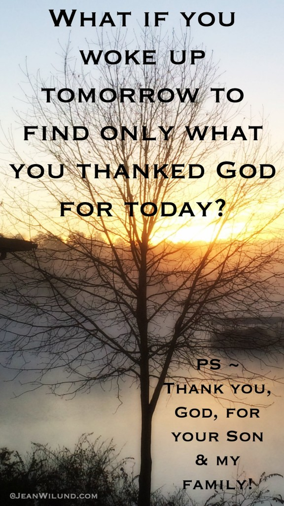 What if you woke up tomorrow to find only what you thanked God for today? via www.JeanWilund.com