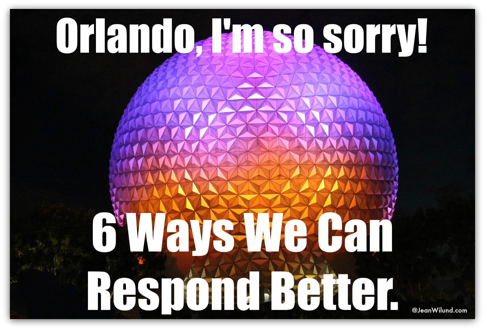 Orlando, I'm Sorry! 6 Ways We Can Respond Better via www.jeanwilund.com