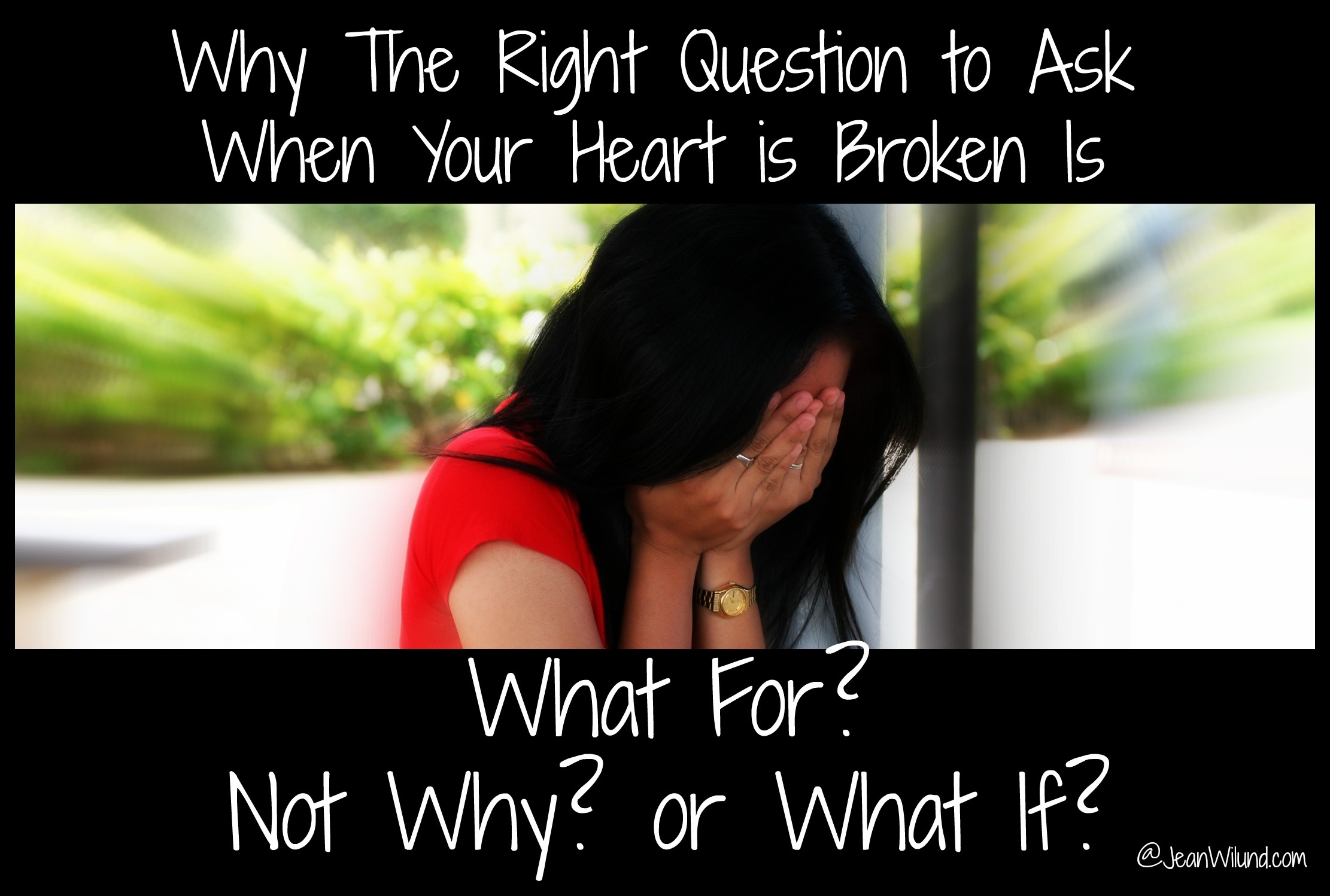"Why the Right Question to Ask When Your Heart is Broken is ""What For?"" not ""Why?"" or ""What if?"""