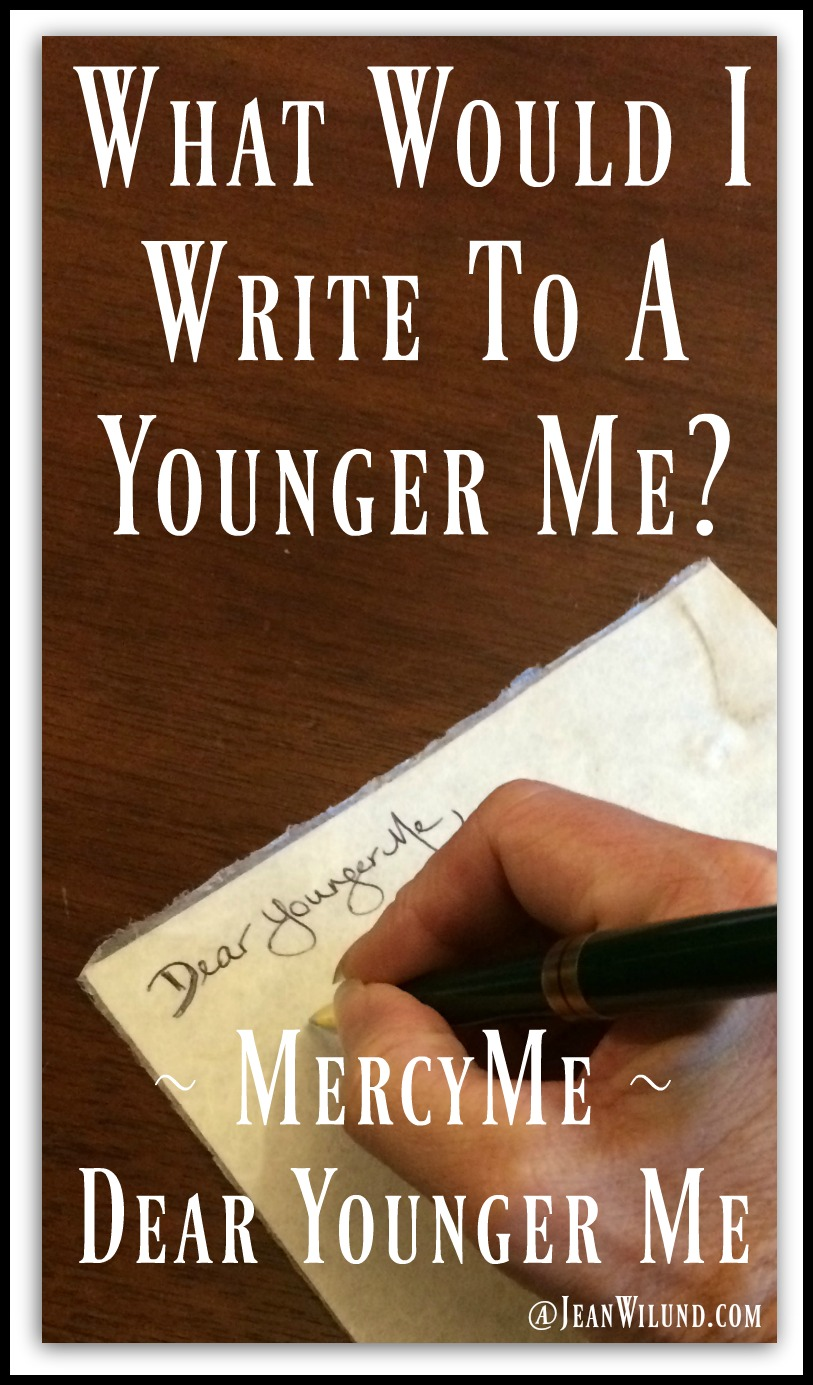 "Watch MercyMe's music video ""Dear Younger Me."" It made me wonder. What would I write to a younger me? I made myself laugh and think. Enjoy! (www.JeanWilund.com)"