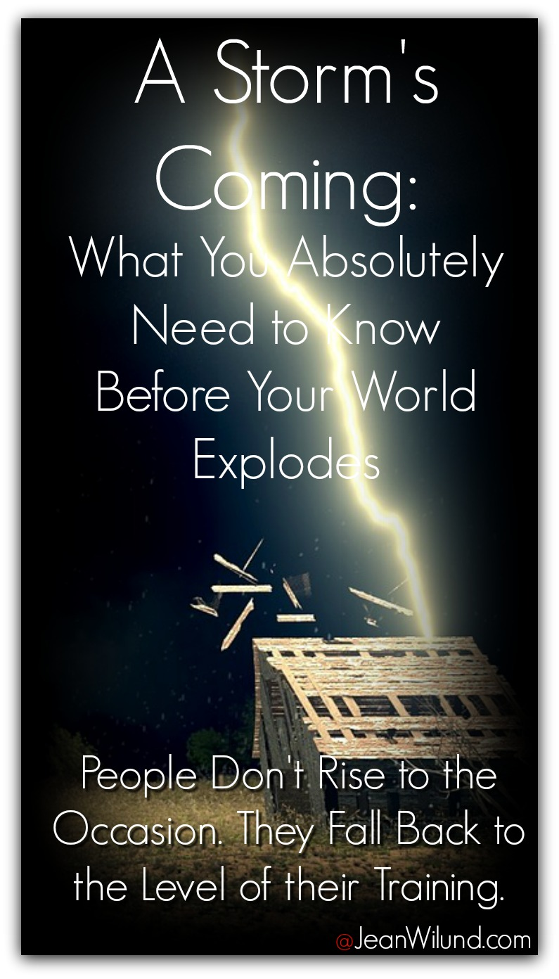 A Storm's Coming: What You Absolutely Need to Know Before Your World Explodes. People Don't Rise to the Occasion. They Fall Back to the level of their training. via www.JeanWilund.com