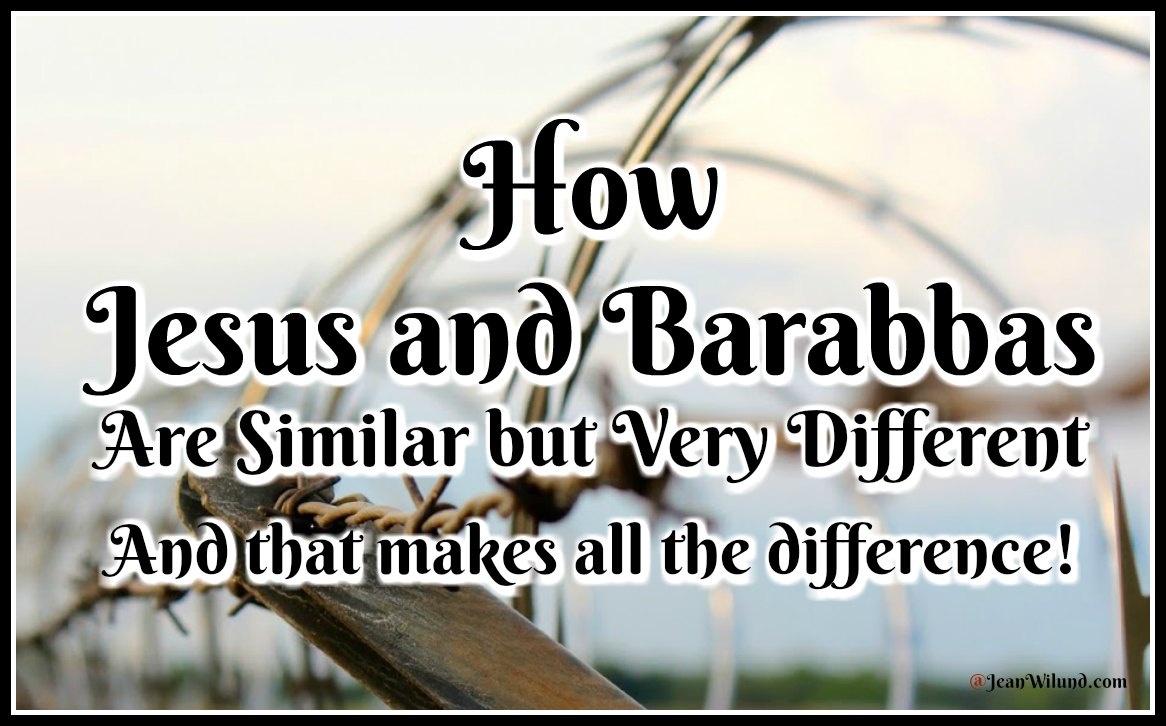 How Jesus and Barabbas are Similar but Very Different -- And that makes all the difference for us via www.JeanWilund.com