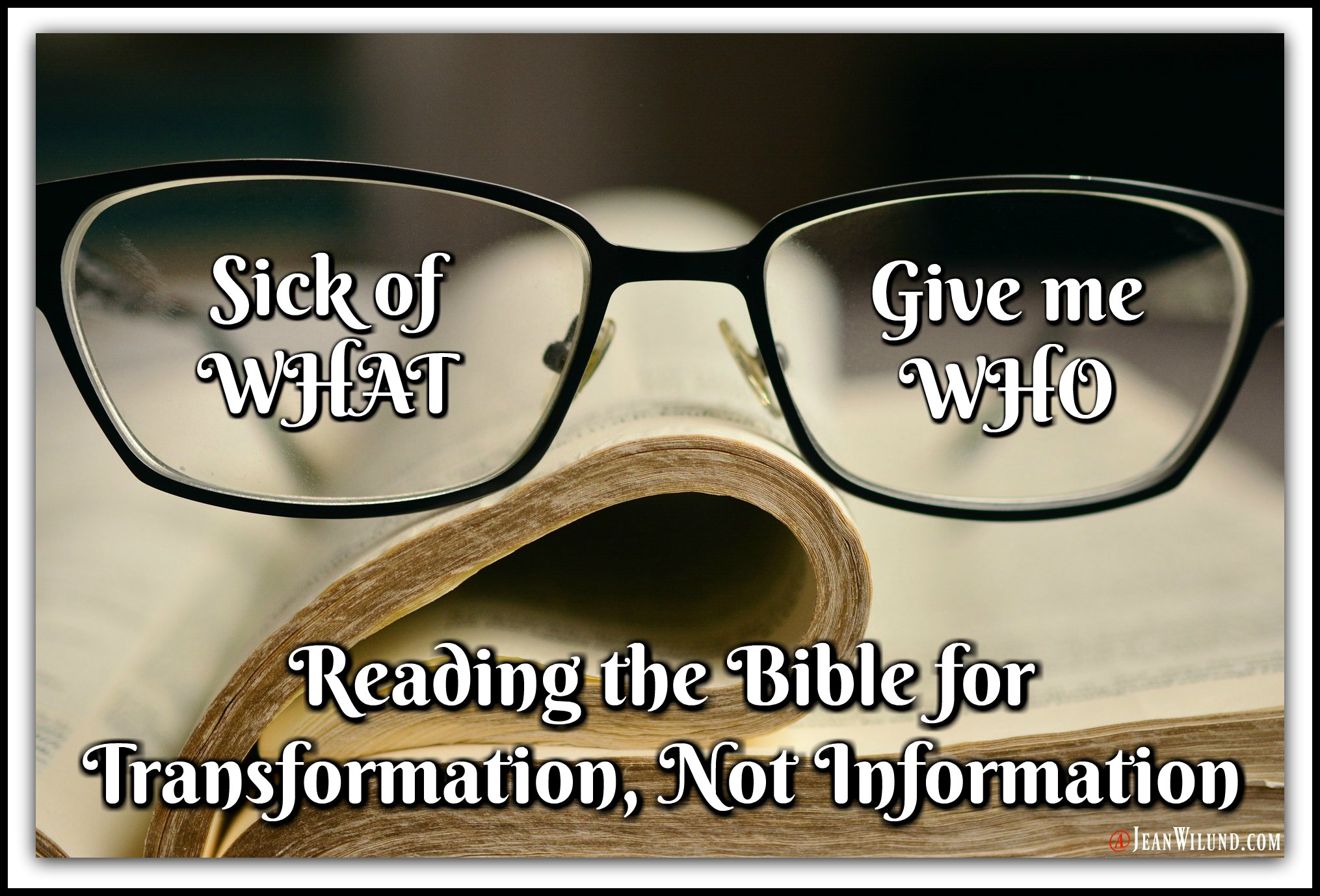 Reading the Bible seem boring or discouraging? Start looking for the WHO (the Lord), not the WHAT (the rules). I was sick of the WHAT until I found the WHO. Reading the Bible for Transformation, Not Information via www.jeanwilund.com