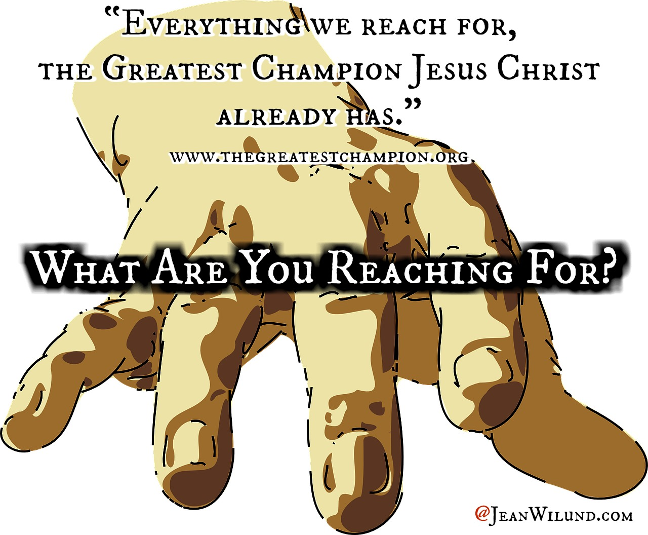 "What are you reaching for? Everything we reach for, the Greatest Champion Jesus Christ already has."" (www.thegreatestchampion.org) via www.JeanWilund.com"