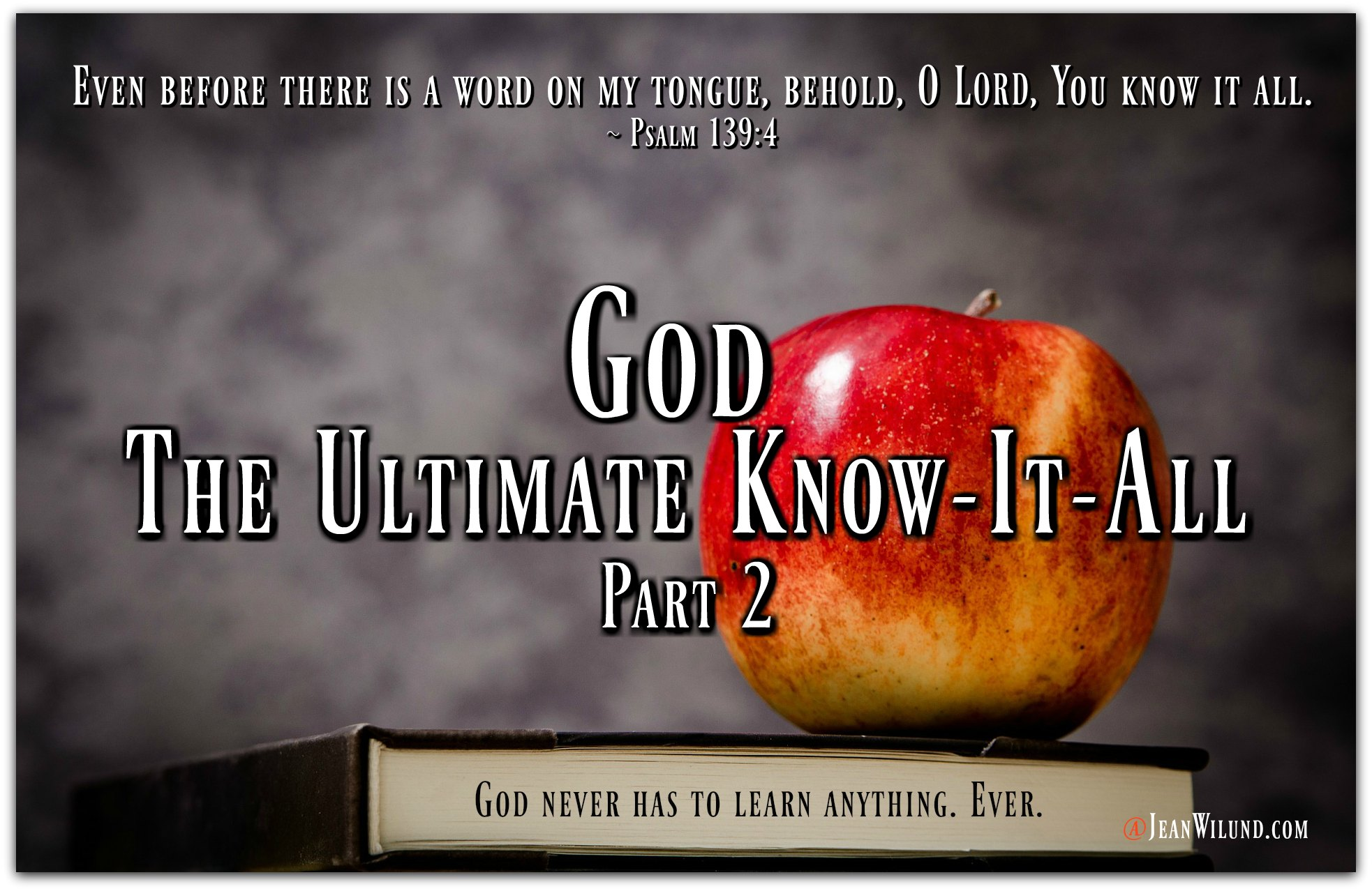 God - The Ultimate Know-It-All Part 2 (From the Never-Ending, Ever-Growing List of the Character Traits of God) via www.JeanWilund.com