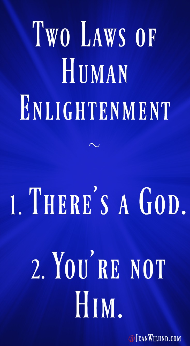 Two Laws of Human Enlightenment. 1. There's a God. 2. You're not Him. via www.JeanWilund.com