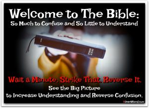 Welcome to The Bible: So Much to Confuse and So Little to Understand -- Wait a Minute. Strike That. Reverse It. -- See the Big Picture to Increase Understanding and Reverse Confusion (via www.JeanWilund.com)