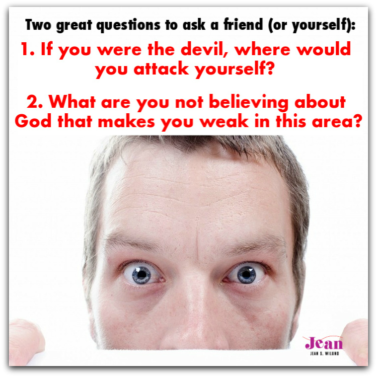 Two great questions to ask a friend or yourself (via www.JeanWilund.com): 1. If you were the devil, where would you attack yourself? 2. What are you not believing about God that makes you weak in this area?