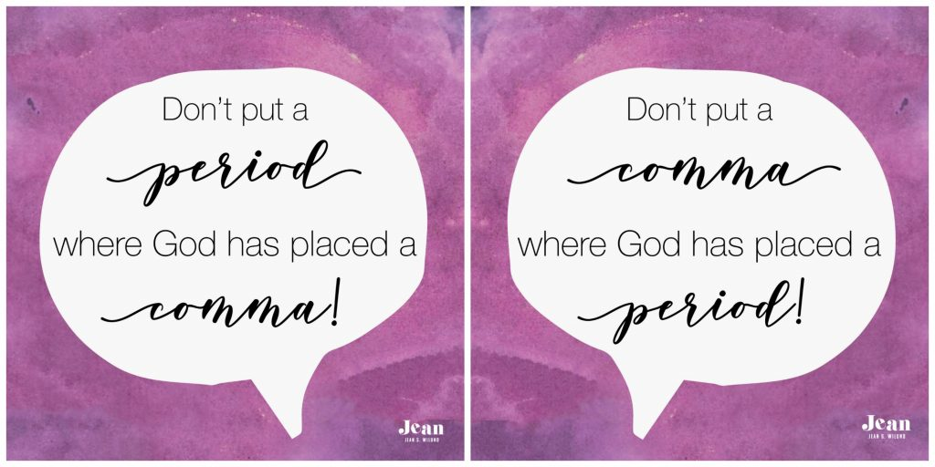 Don't put a period where God has put a comma. Likewise, Don't put a comma where God has put a period. Trust God's Timing and His Ways by Jean Wilund (via www.JeanWilund.com)
