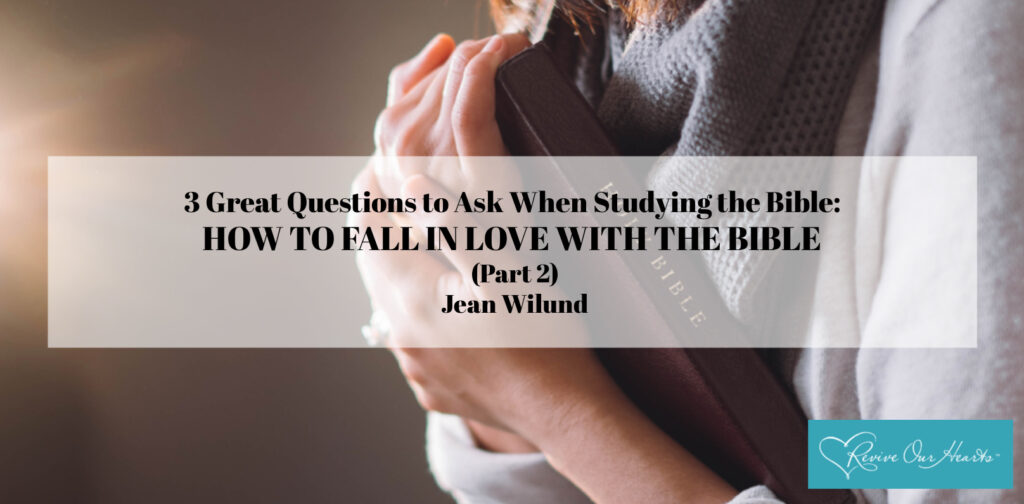 3 Great Questions to Ask When Studying the Bible: How to Fall in Love with the Bible (Part 2) by Jean Wilund via @ReviveOurHearts.com and @JeanWilund.com